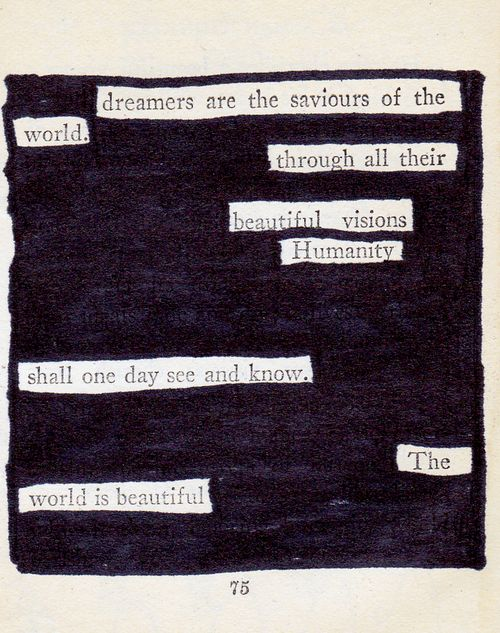 """The whole quote: """"The dreamers are the saviours of the world. As the visible world is sustained by the invisible, so men, through all their trials and sins and sordid vocations, are nourished by the beautiful visions of their solitary dreamers. Humanity cannot forget its dreamers; it cannot let their ideals fade and die; it lives in them; it knows them as the realities which it shall one day see and know."""" - James Allen"""