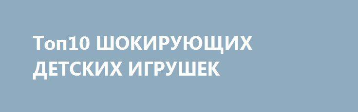 Топ10 ШОКИРУЮЩИХ ДЕТСКИХ ИГРУШЕК
