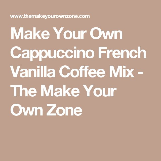 Make Your Own Cappuccino French Vanilla Coffee Mix - The Make Your Own Zone