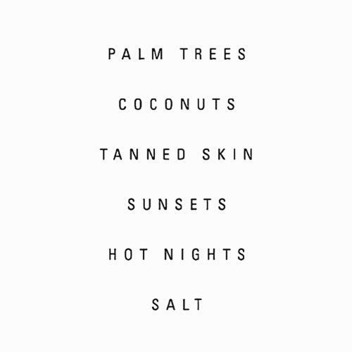 Palm Trees... Coconuts... Tanned Skin... Sunsets... Hot Nights... Salt...