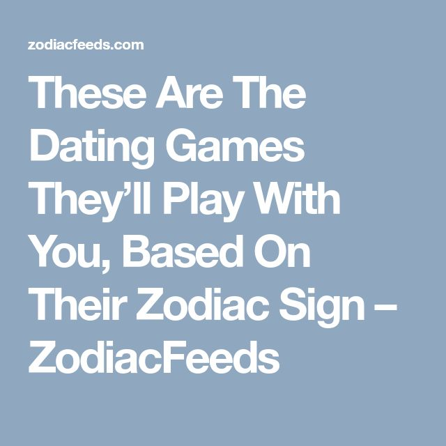 These Are The Dating Games They'll Play With You, Based On Their Zodiac Sign – ZodiacFeeds