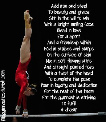 Add iron and steel to beauty and grace.  Stir in the will to win with a bright smiling face. Blend in love for a sport and friendship within.  Fold in bruises and bumps on the surface of skin.  Mix in soft flowing arms and straight pointed toes with a twist of the head to complete the pose.  Pour in loyalty and dedication for the rest of the team, for the gymnast is striving to fulfill a dream.
