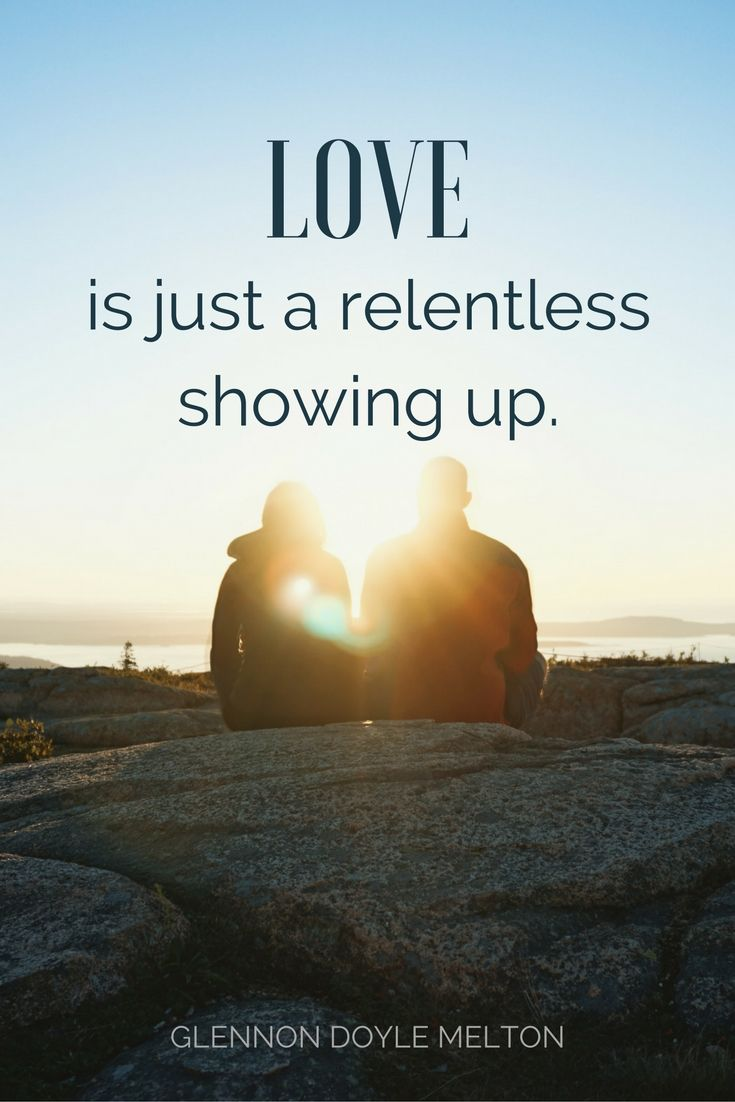 """Love is just a relentless showing up."" - Glennon Doyle Melton on the School of Greatness podcast"