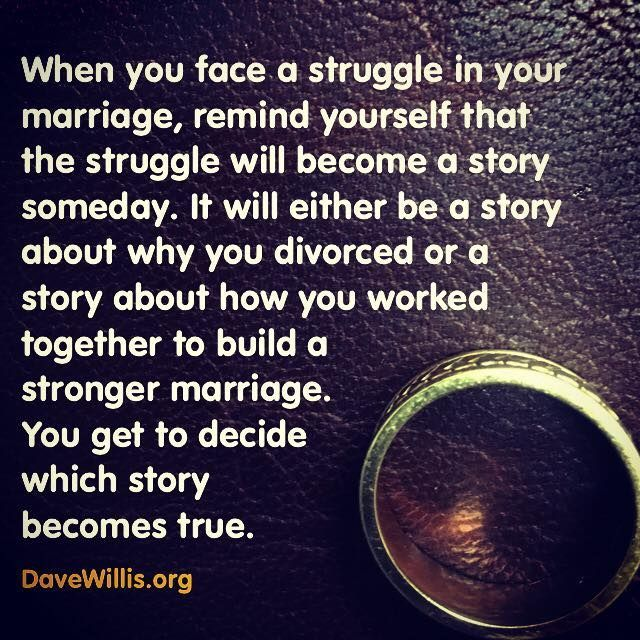 Dave Willis marriage quote davewillis.org when you face a struggle in your mariage remind yourself the struggle will be a story someday either a story about why you divorced or a story about how you worked together to build a stronger marriage true - unbelievably true!