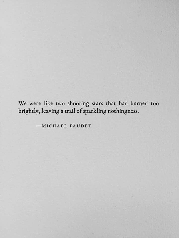 We were like two shooting stars that had burned too brightly, leaving a trail of sparkling nothingness.  ~Michael Faudet