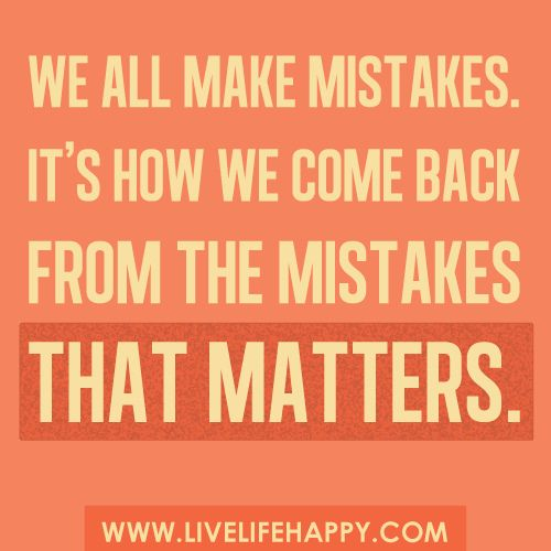 We all make mistakes. It's how we come back from our mistakes that matters...