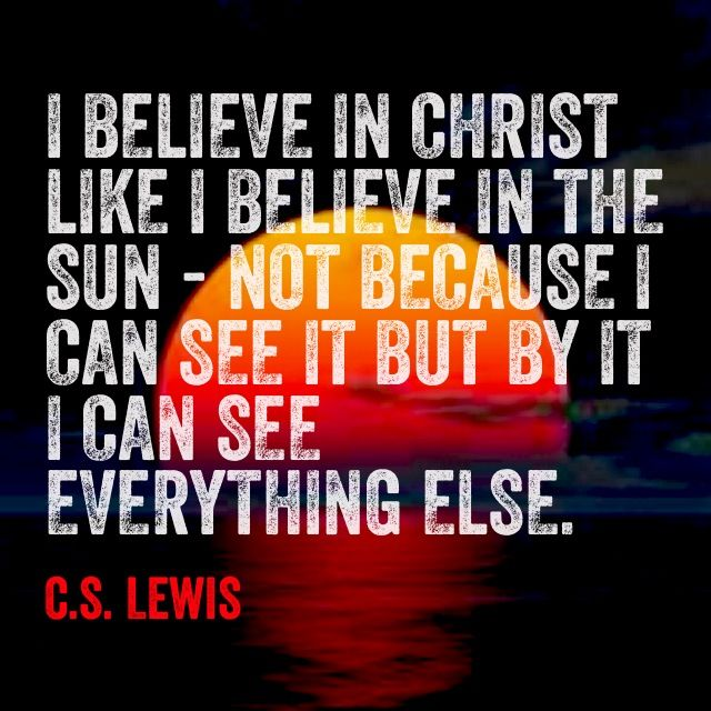 I believe in Christ like I believe in the sun - not because I can see it, but by it I can see everything else.   C.S. Lewis