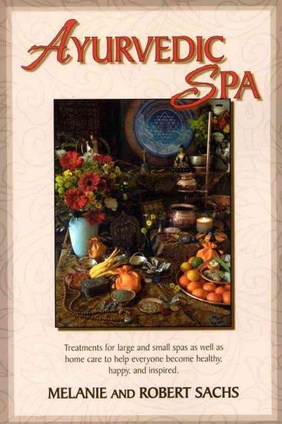 Ayurvedic Spa: Treatments for and Small Spas As Well As Home Care to Help Everyone Become Healthy, Happy, a...