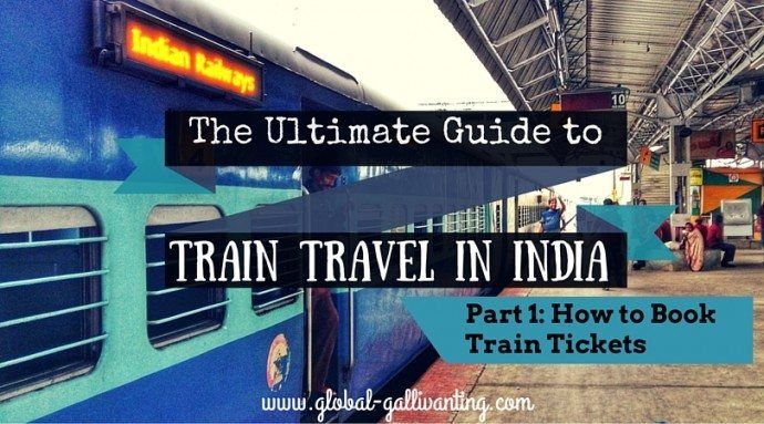 The Ultimate Guide to Train Travel in India. Part 1: How to Book Train Tickets in India - Global Gallivanting Travel Blog