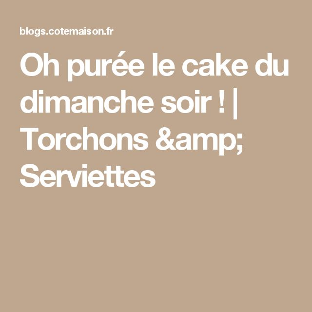 Oh purée le cake du dimanche soir ! | Torchons & Serviettes