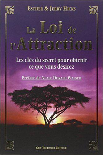 Amazon.fr - La Loi de l'Attraction - Les clés du secret pour obtenir ce que vous désirez - Esther Hicks, Jerry Hicks, Neale-Donald Walsch - Livres