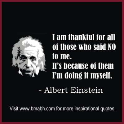 I am thankful for all of those who said NO to me. It's because of them I'm doing it myself.–Albert Einstein. http://www.bmabh.com/