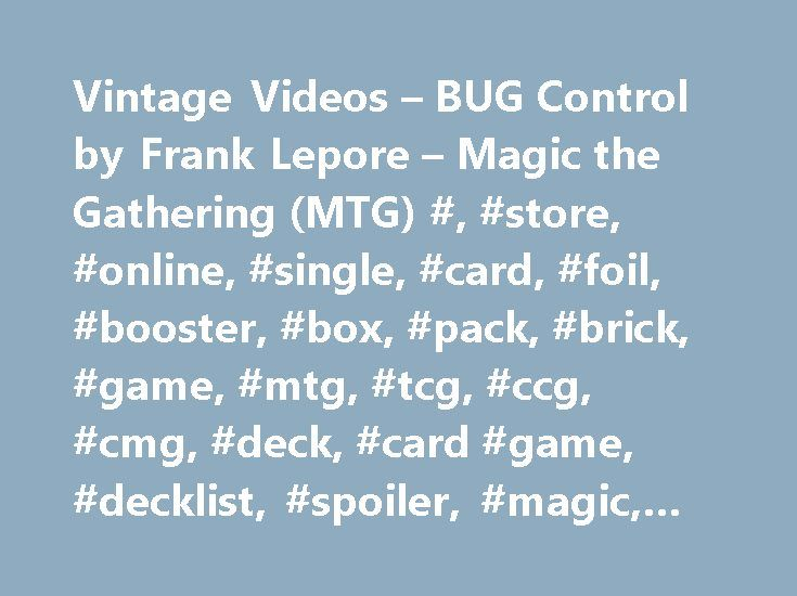 Vintage Videos – BUG Control by Frank Lepore – Magic the Gathering (MTG) #, #store, #online, #single, #card, #foil, #booster, #box, #pack, #brick, #game, #mtg, #tcg, #ccg, #cmg, #deck, #card #game, #decklist, #spoiler, #magic, #gathering http://lexingtone.remmont.com/vintage-videos-bug-control-by-frank-lepore-magic-the-gathering-mtg-store-online-single-card-foil-booster-box-pack-brick-game-mtg-tcg-ccg-cmg-deck-card-game-d/  # Vintage Videos – BUG Control BUG IN ALL FORMATS! Or is it Sultai?…