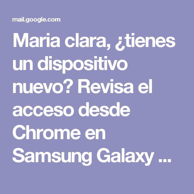 Maria clara, ¿tienes un dispositivo nuevo? Revisa el acceso desde Chrome en Samsung Galaxy S3 Mini - gmariaclara1959@gmail.com - Gmail