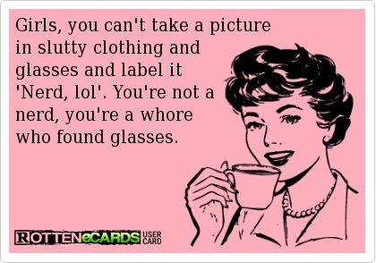 Girls, you can't take a picture  in slutty clothing and  glasses and label it 'Nerd, lol'. You're not a  nerd, you're a whore  who found glasses. Lol so true!