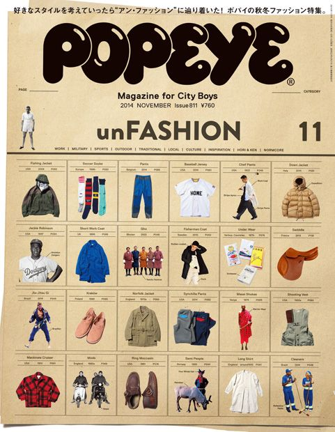 "2014 November CONTENTS 特集 un FASHION ポパイが考える"" アン・ファッション""。 043 『(un) FASHION 』とは どんな本なのか。 044 世界中から探した ""unFASHION 2014""。 048 WORK WEAR 働くために生まれた服は、タフでどこか洒落ている。 054 INSIDE DESIGNERS' HEADS デザイナーの頭の中は、とてもアン・ファッション。 060 UPDATED THE TIME HONORED ""由緒あるオリジナル""から生まれてくるもの。 062 CLOTHES INFLUENCED BY PEOPLE ""文化""というアン・ファッションを身に着ける。 068 LOCAL WEAR 気候、生活、文化が生んだ、その土地のアン・ファッション。 096 ホリ&ケンの 突撃!! 街のアン・ファッション 098 ""unFASHION ""ってなんだろう? 栗野宏文/都築響一/ウミット・ベナン/菊地成孔 加賀美 健/浅野忠信/木村カエラ/小野塚秋良 105 WHAT IS NORMCORE?…"