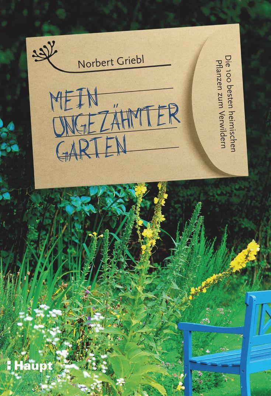 Mein ungezähmter Garten, Die 100 besten heimischen Pflanzen zum Verwildern, Norbert Griebl