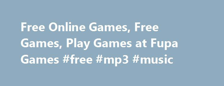 Free Online Games, Free Games, Play Games at Fupa Games #free #mp3 #music http://free.remmont.com/free-online-games-free-games-play-games-at-fupa-games-free-mp3-music/  #free games online # Thanks for coming to Fupa.com we aim to offer the very best free online games . We automatically update our free flash games every day. Whenever you have Free time stop by Fupa.com for the very best Social Casual Games. We have every type of online game available. We offer classic […]