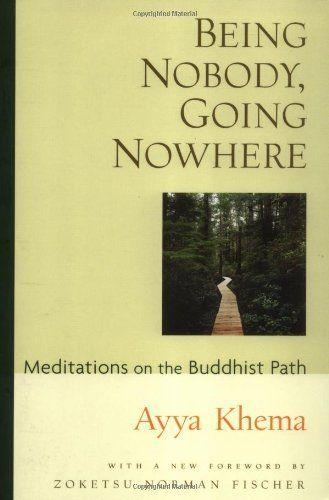 Being Nobody, Going Nowhere: Meditations on the Buddhist Path by Ayya Khema. Save 32 Off!. $11.51. Publisher: Wisdom Publications; 3rd edition (June 15, 1987). Publication: June 15, 1987. Author: Ayya Khema