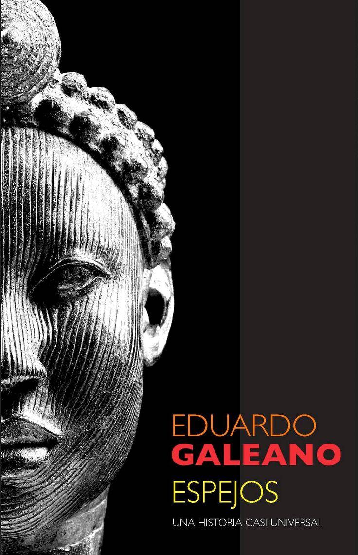 Espejos Eduardo Galeano  Esta es una de las obras más originales que he leído en mucho tiempo. En ella, el escritor Uruguayo Eduardo Galeano nos propone un viaje por el pasado desde un punto de vista inédito, el de aquellos que normalmente han sido olvidados por la historia oficial. Así, en este libro se nos habla sobre todo de las mujeres, de todos aquellos que han sido explotados, maltratados, y anulados como personas a lo largo de los siglos.
