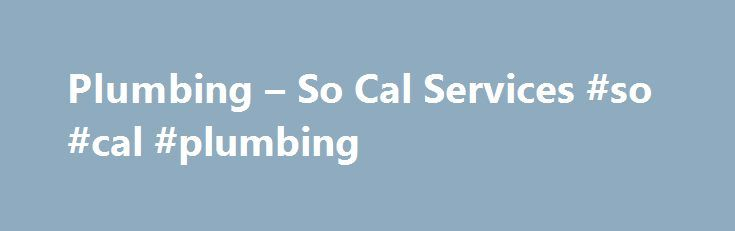 Plumbing – So Cal Services #so #cal #plumbing http://broadband.remmont.com/plumbing-so-cal-services-so-cal-plumbing/  # 24 Hour Emergency Plumbing Company Serving Temecula, Murrieta and More Call (951) 926-1978 for a 24 hour plumber offering slab leak detection, water heater repair, drain cleaning, leak detection, and general plumbing repairs. Have you been searching for a dependable plumber? You're in the right place! So Cal Services is a local leading plumbing service company with plumbers…