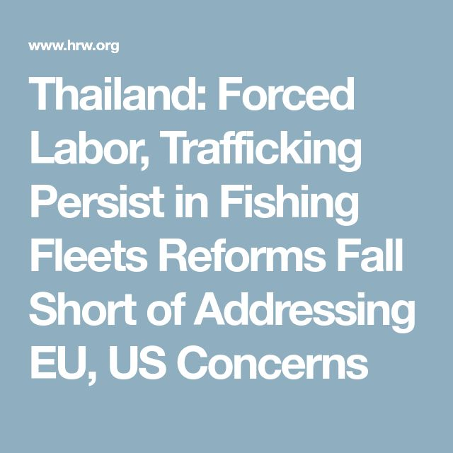 Thailand: Forced Labor, Trafficking Persist in Fishing Fleets    Reforms Fall Short of Addressing EU, US Concerns