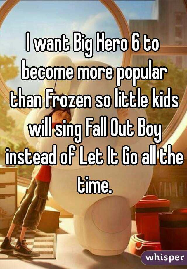 """I want Big Hero 6 to become more popular than Frozen so little kids will sing Fall Out Boy instead of Let It Go all the time."" >>>> please please please"