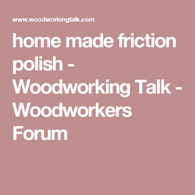 home made friction polish - Woodworking Talk - Woodworkers Forum