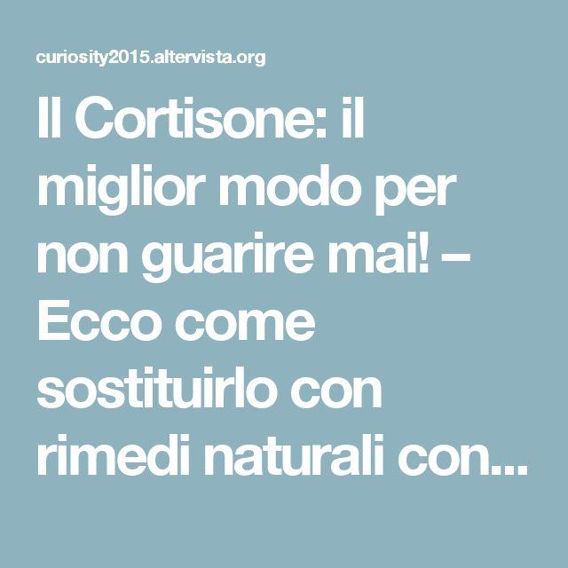 Il Cortisone: il miglior modo per non guarire mai! – Ecco come sostituirlo con rimedi naturali con zero effetti collaterali!