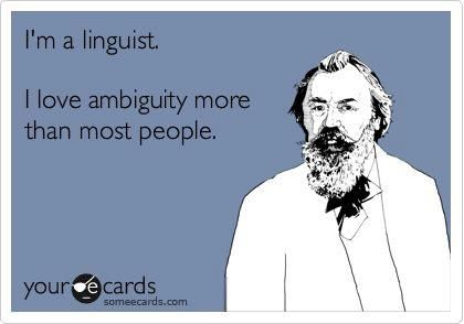 """I love ambiguity more than most people"" is of course ambiguous, since it could mean ""I love ambiguity more than most people (love ambiguity)"" or ""I love ambiguity more than (I love) most people."" And in the case of some linguists, both of those propositions may have positive truth values."