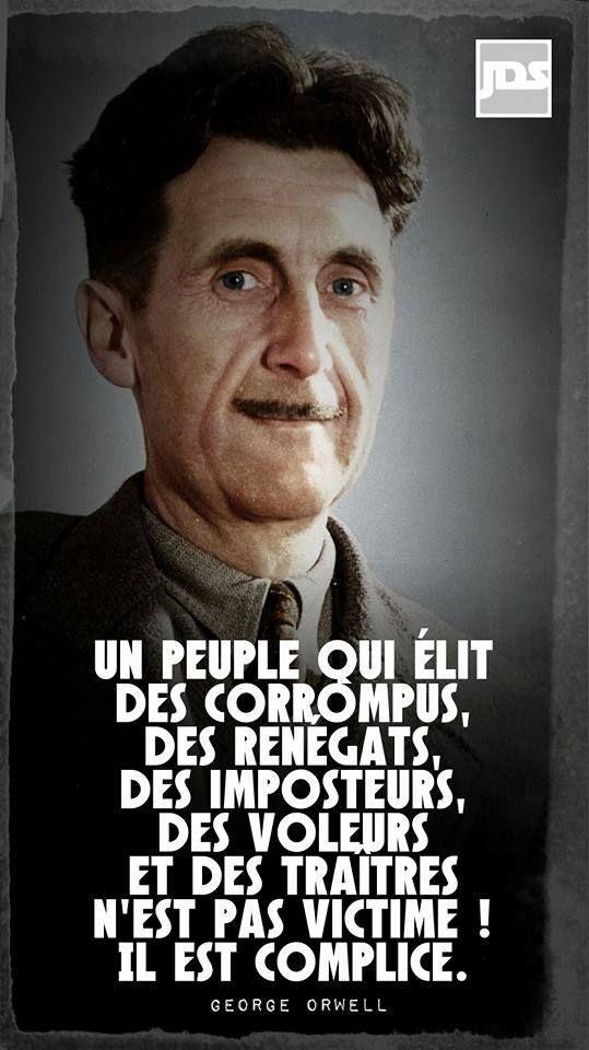 """George Orwell : """"Un peuple qui élit des corrompus, des renégats, des imposteurs, des voleurs et des traîtres n'est pas victime, il est complice""""."""