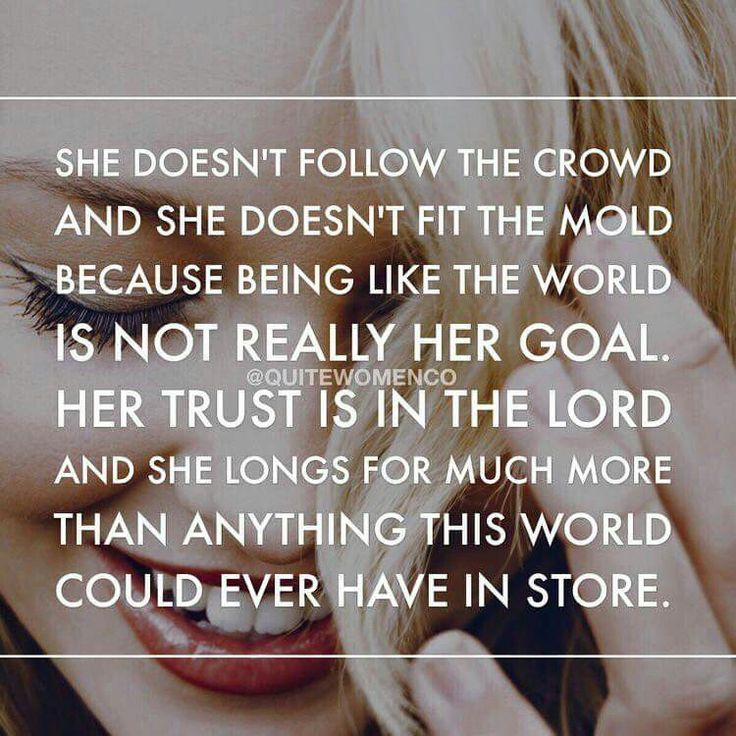 She doesn't follow the crowd and she doesn't fir the mold because being like the world is not really her goal. Her trust is in the Lord