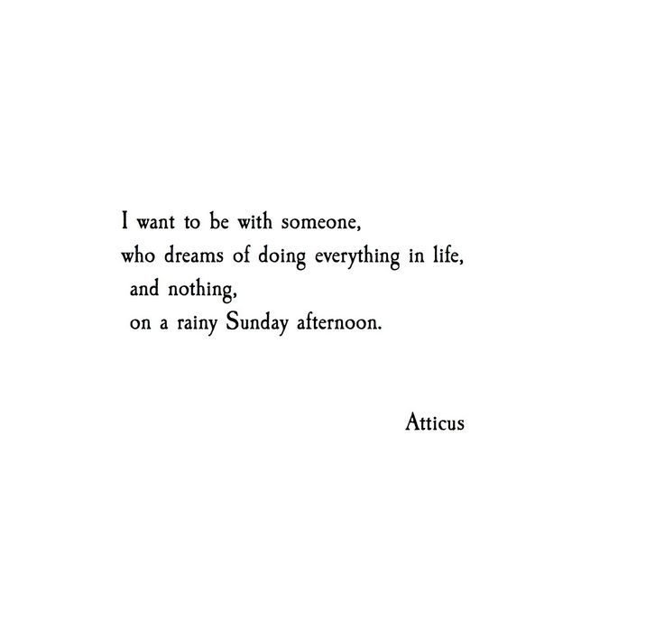 I wan to be with someone, who dreams of doing everything in life, and doing nothing on a rain Sunday afternoon. - Atticus