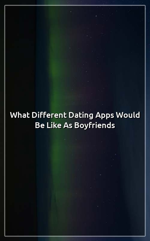 What Different Dating Apps Would Be Like As Boyfriends