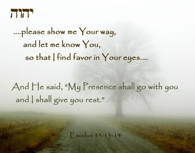 """Exodus 33:13-14  Now therefore, I pray You, if I have found favor in Your sight, let me know Your ways that I may know You, so that I may find favor in Your sight. Consider too, that this nation is Your people."""" And He said, """"My presence shall go with you, and I will give you rest."""""""