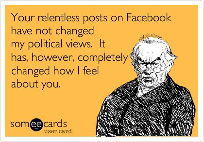 Your relentless posts on Facebook have not changed my political views. It has, however, completely changed how I feel about you.