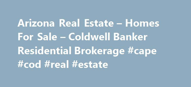 Arizona Real Estate – Homes For Sale – Coldwell Banker Residential Brokerage #cape #cod #real #estate http://real-estate.remmont.com/arizona-real-estate-homes-for-sale-coldwell-banker-residential-brokerage-cape-cod-real-estate/  #real estate arizona # Search over 60,934 real estate listings in Arizona Coldwell Banker agents know the value of personal relationships—especially when finding a home. They'll be with you every step of the way. Need Help? Stay Updated Copyright 2015 Santa Cruz…