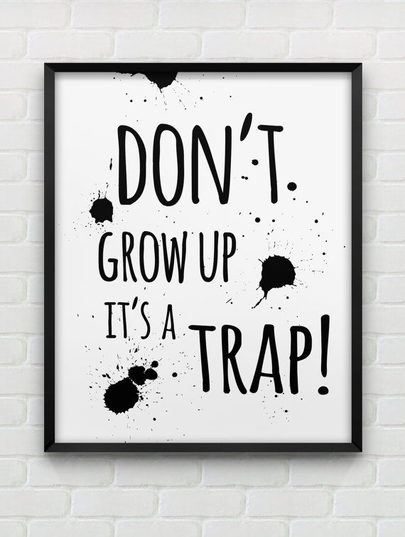 Hey, I found this really awesome Etsy listing at https://www.etsy.com/listing/184435134/dont-grow-up-its-a-trap-print