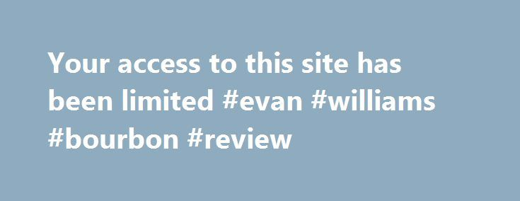 Your access to this site has been limited #evan #williams #bourbon #review http://turkey.remmont.com/your-access-to-this-site-has-been-limited-evan-williams-bourbon-review/  # Your access to this site has been limited Your access to this service has been temporarily limited. Please try again in a few minutes. (HTTP response code 503) Reason: Access from your area has been temporarily limited for security reasons. Important note for site admins: If you are the administrator of this website…
