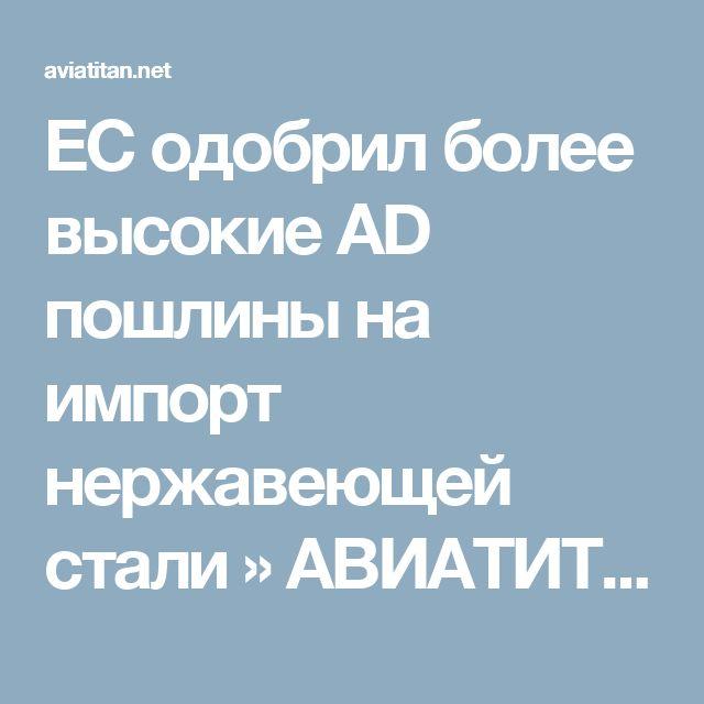 ЕС одобрил более высокие AD пошлины на импорт нержавеющей стали » АВИАТИТАН