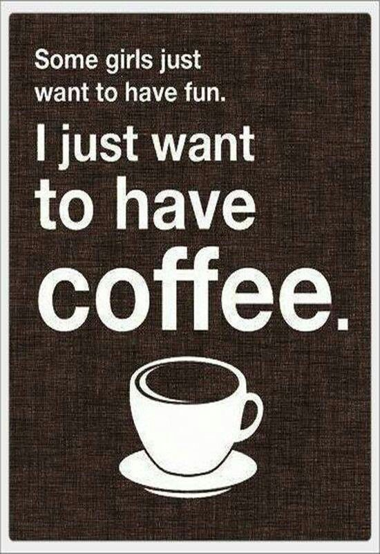 Some girls just want to have fun... I just want to have coffee.