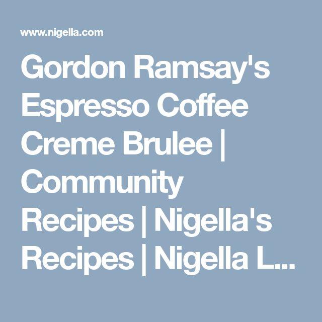 Gordon Ramsay's Espresso Coffee Creme Brulee | Community Recipes | Nigella's Recipes | Nigella Lawson