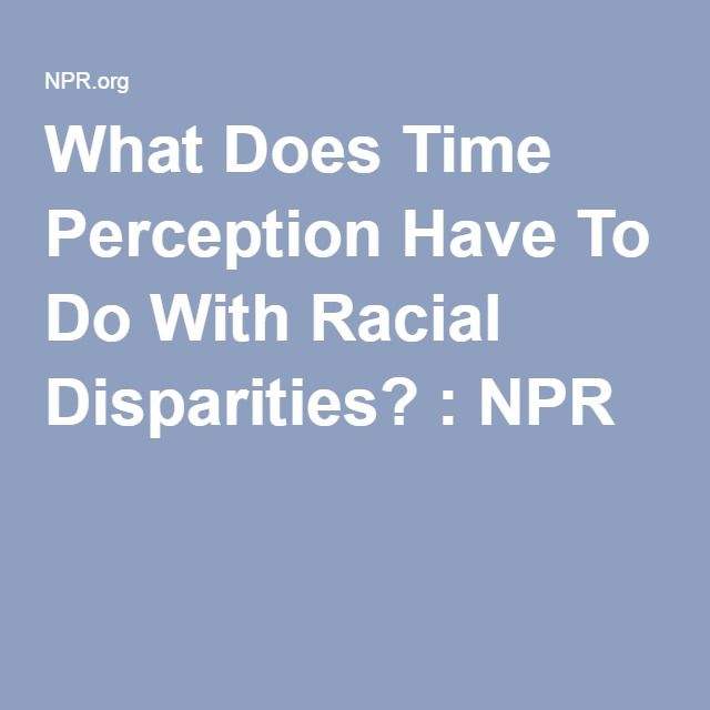 What Does Time Perception Have To Do With Racial Disparities? : NPR