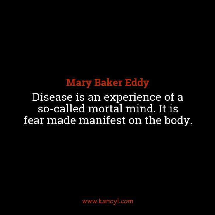 """""""Disease is an experience of a so-called mortal mind. It is fear made manifest on the body."""", Mary Baker Eddy"""