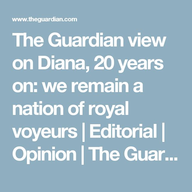 The Guardian view on Diana, 20 years on: we remain a nation of royal voyeurs   Editorial   Opinion   The Guardian