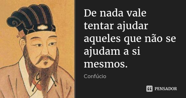 De nada vale tentar ajudar aqueles que não se ajudam a si mesmos.... Frase de Confúcio.