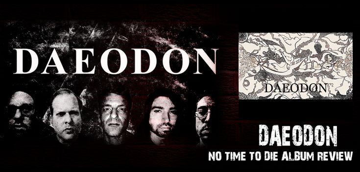 DAEODON No Time To Die Album Review   This week, we are going to feature a new hard rock, progressive stoner rock band; DAEODON, from Kentucky, the USA. We will review their latest album; NO TIME TO DIE, which was released on November 20, 2017, along with its style, recording quality, production, potential