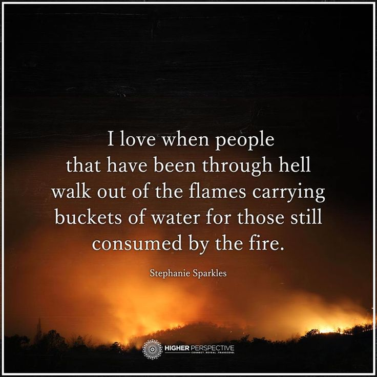 """""""I love when people that have been through hell walk out of the flames carrying buckets of water for those still consumed by the fire.""""  - Stephanie Sparkles"""