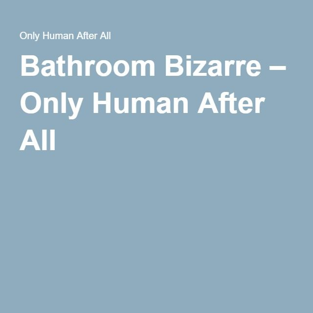 Probably my most awkward moment of 2016 (thus far). Bathroom Bizarre – Only Human After All
