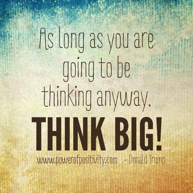As long as you are going to be thinking anyway, THINK BIG!